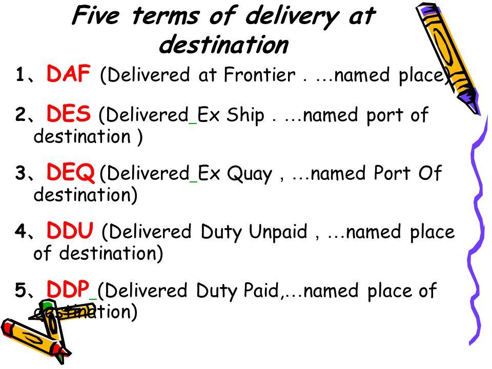 Five terms of delivery at destination 1 、 DAF (Delivered at Frontier . … named place) 2 、 DES (Delivered Ex Ship . … named port of destination ) 3 、 D
