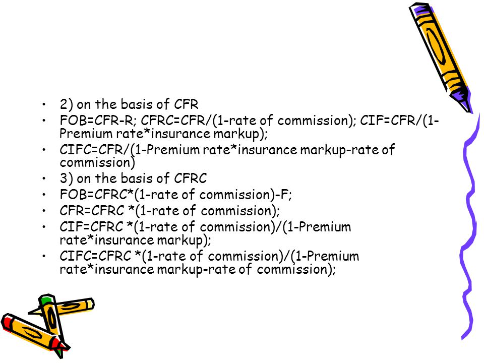 2) on the basis of CFR FOB=CFR-R; CFRC=CFR/(1-rate of commission); CIF=CFR/(1- Premium rate*insurance markup); CIFC=CFR/(1-Premium rate*insurance mark