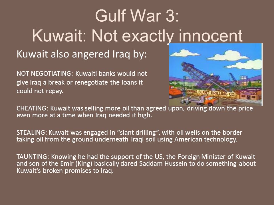 Gulf War 3: Kuwait: Not exactly innocent Kuwait also angered Iraq by: NOT NEGOTIATING: Kuwaiti banks would not give Iraq a break or renegotiate the lo