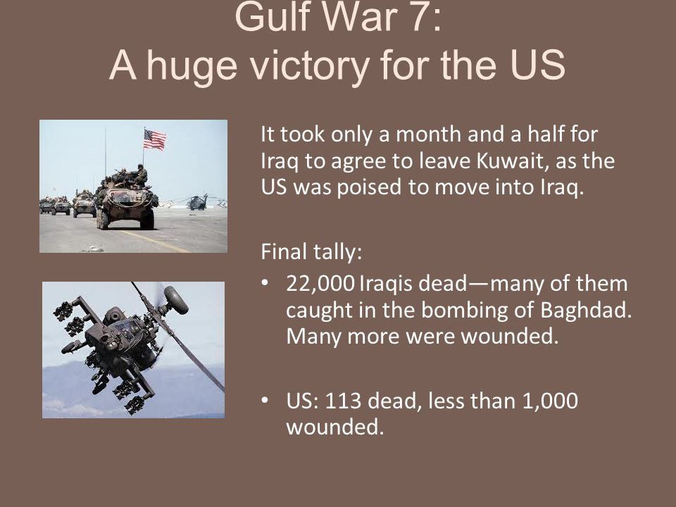 Gulf War 7: A huge victory for the US It took only a month and a half for Iraq to agree to leave Kuwait, as the US was poised to move into Iraq. Final