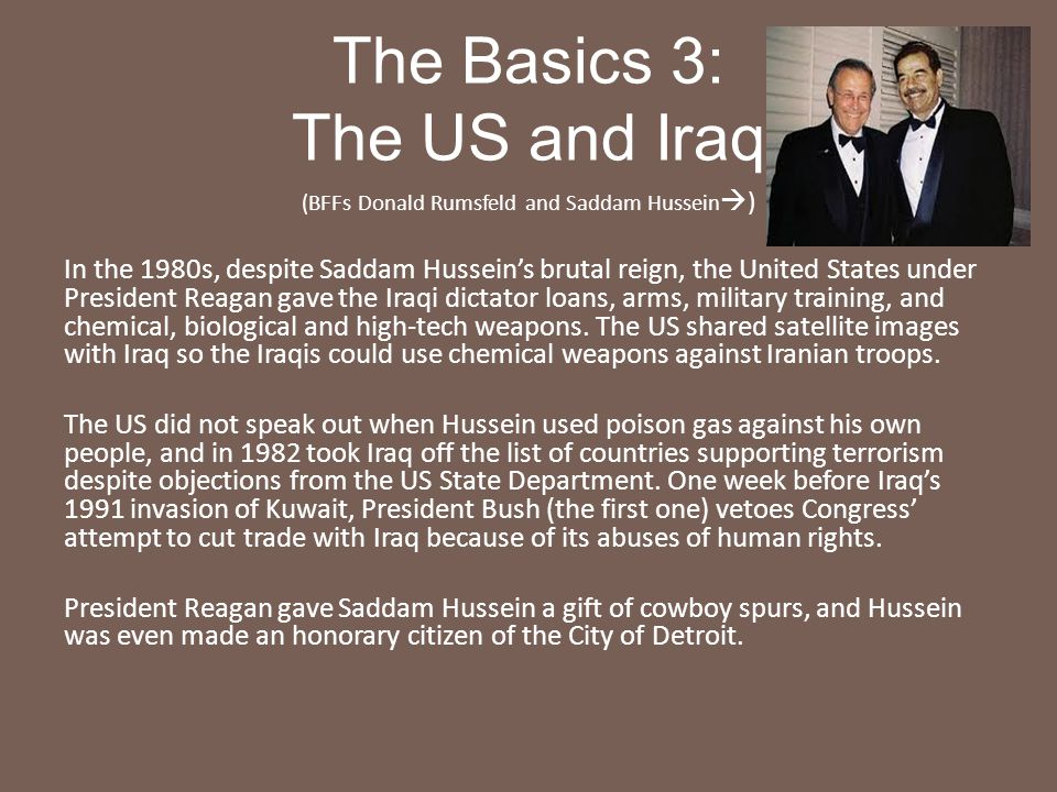 The Basics 3: The US and Iraq (BFFs Donald Rumsfeld and Saddam Hussein  ) In the 1980s, despite Saddam Hussein's brutal reign, the United States unde
