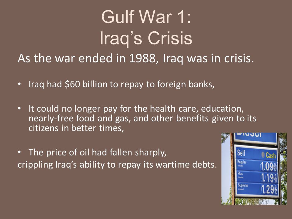Gulf War 1: Iraq's Crisis As the war ended in 1988, Iraq was in crisis. Iraq had $60 billion to repay to foreign banks, It could no longer pay for the