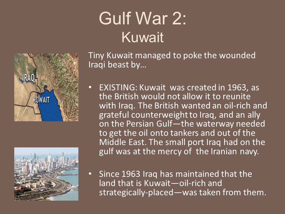Gulf War 2: Kuwait Tiny Kuwait managed to poke the wounded Iraqi beast by… EXISTING: Kuwait was created in 1963, as the British would not allow it to