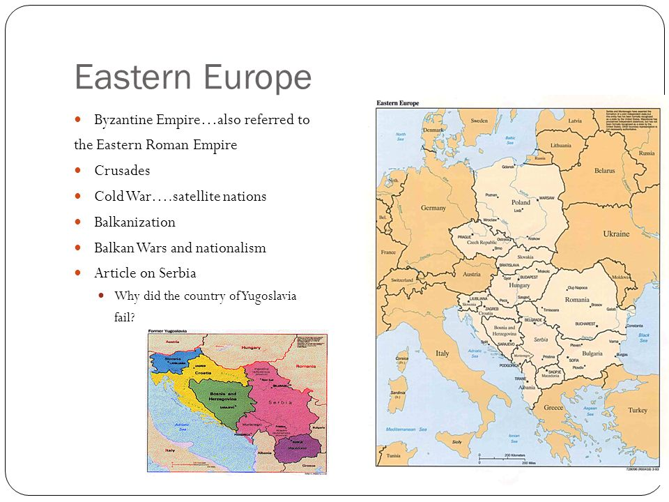 Eastern Europe Byzantine Empire…also referred to the Eastern Roman Empire Crusades Cold War….satellite nations Balkanization Balkan Wars and nationalism Article on Serbia Why did the country of Yugoslavia fail?