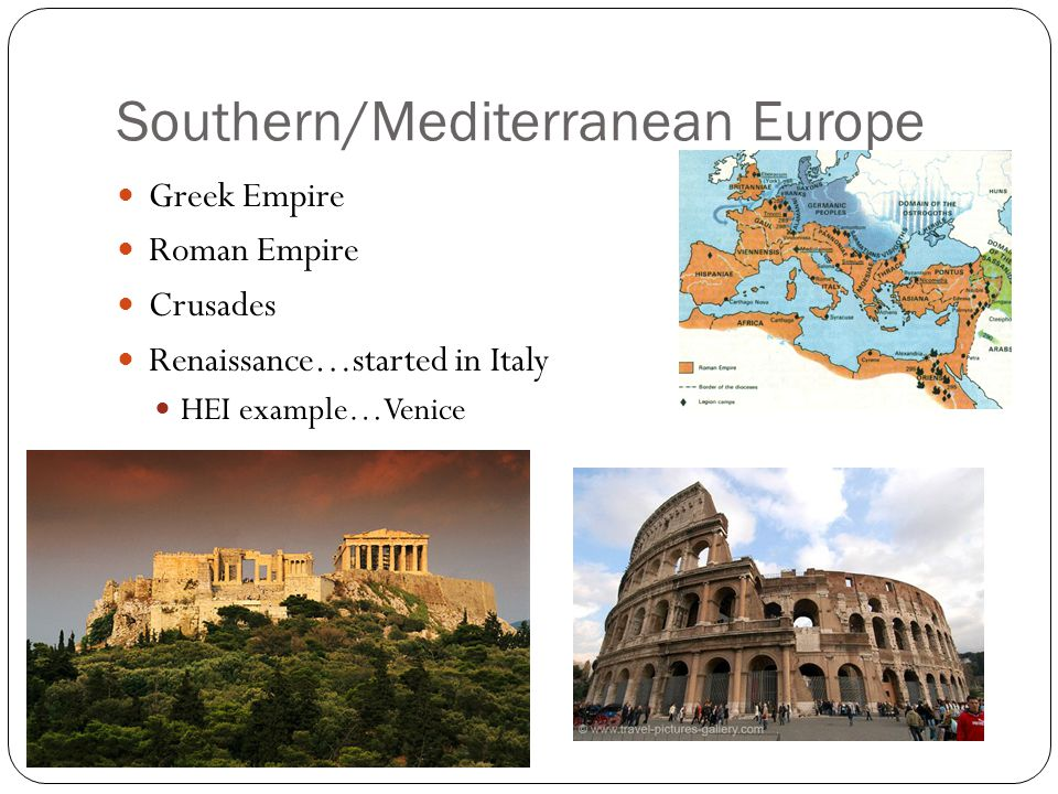 Southern/Mediterranean Europe Greek Empire Roman Empire Crusades Renaissance…started in Italy HEI example…Venice
