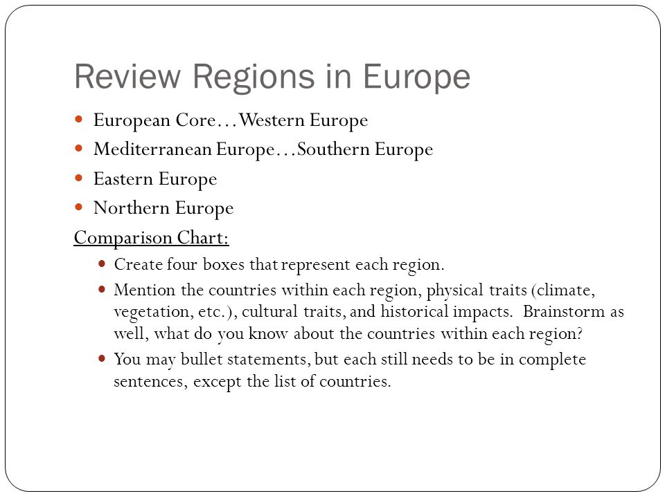 Review Regions in Europe European Core…Western Europe Mediterranean Europe…Southern Europe Eastern Europe Northern Europe Comparison Chart: Create four boxes that represent each region.