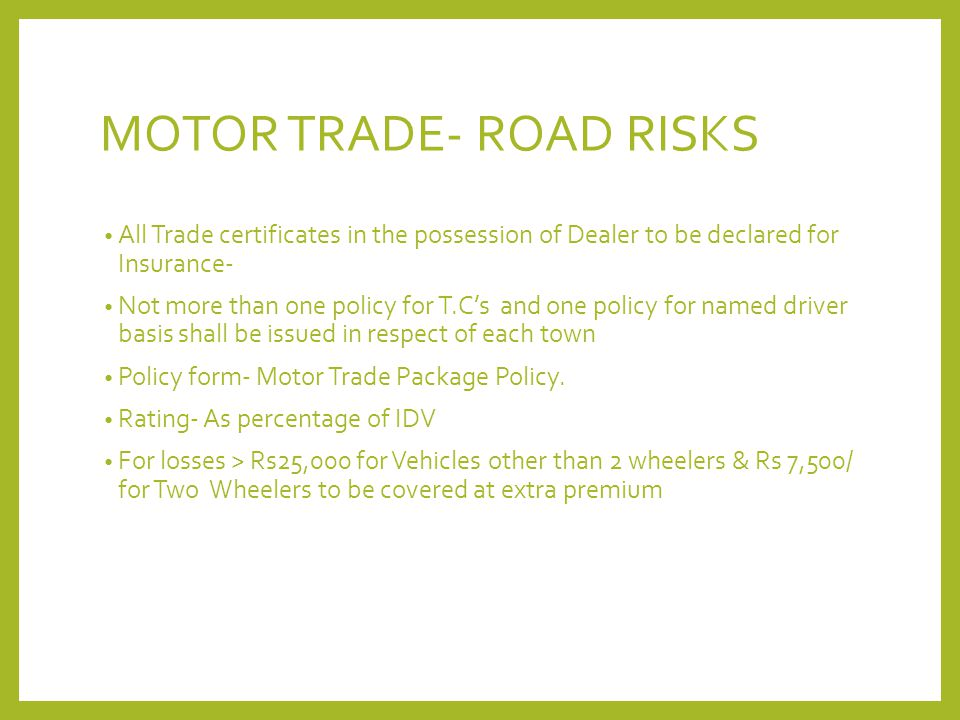 MOTOR TRADE- ROAD RISKS All Trade certificates in the possession of Dealer to be declared for Insurance- Not more than one policy for T.C's and one po