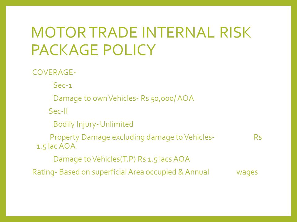 MOTOR TRADE INTERNAL RISK PACKAGE POLICY COVERAGE- Sec-1 Damage to own Vehicles- Rs 50,000/ AOA Sec-II Bodily Injury- Unlimited Property Damage exclud