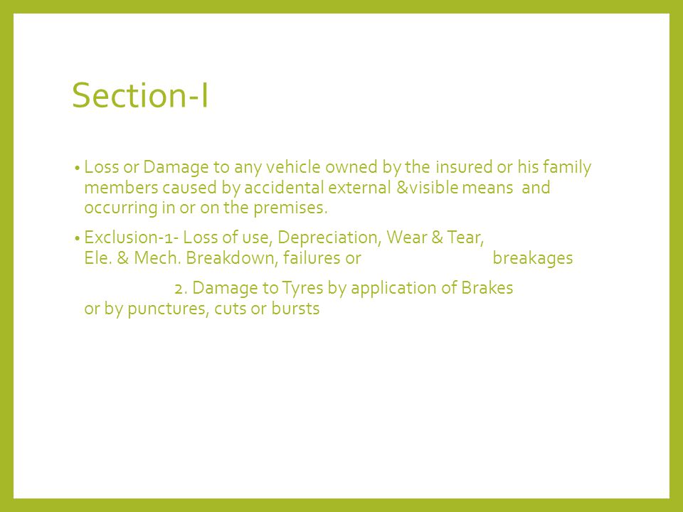 Section-I Loss or Damage to any vehicle owned by the insured or his family members caused by accidental external &visible means and occurring in or on