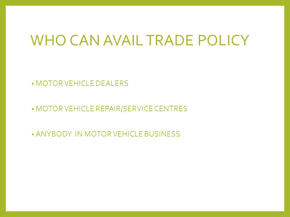 WHO CAN AVAIL TRADE POLICY MOTOR VEHICLE DEALERS MOTOR VEHICLE REPAIR/SERVICE CENTRES ANYBODY IN MOTOR VEHICLE BUSINESS