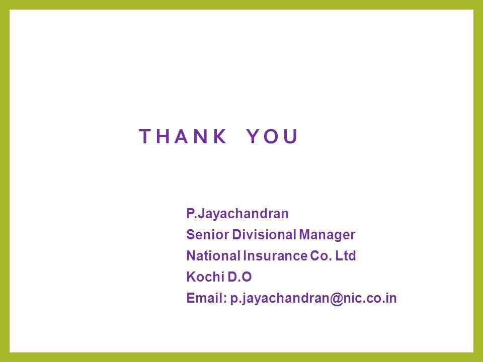 T H A N K Y O U P.Jayachandran Senior Divisional Manager National Insurance Co. Ltd Kochi D.O Email: p.jayachandran@nic.co.in
