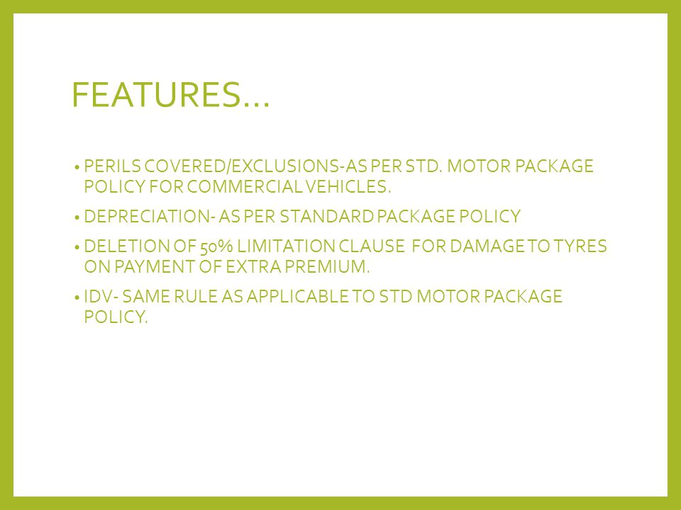 FEATURES… PERILS COVERED/EXCLUSIONS-AS PER STD. MOTOR PACKAGE POLICY FOR COMMERCIAL VEHICLES. DEPRECIATION- AS PER STANDARD PACKAGE POLICY DELETION OF