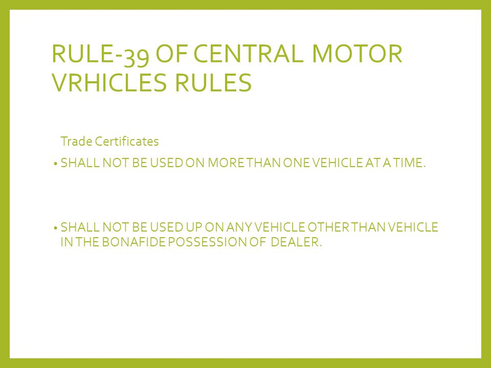 RULE-39 OF CENTRAL MOTOR VRHICLES RULES Trade Certificates SHALL NOT BE USED ON MORE THAN ONE VEHICLE AT A TIME. SHALL NOT BE USED UP ON ANY VEHICLE O