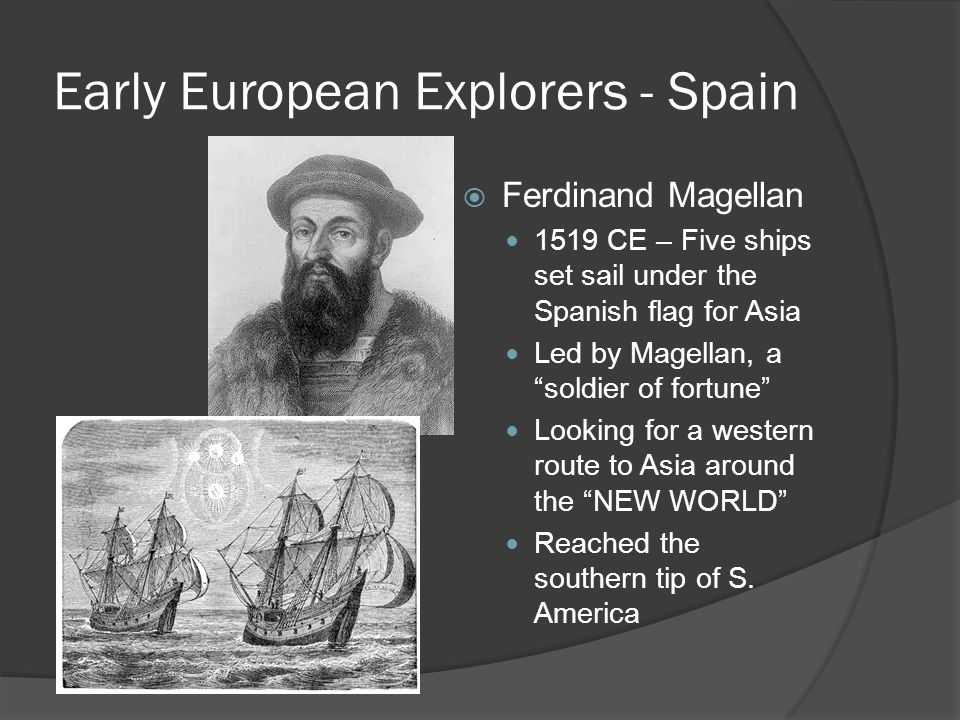"""Early European Explorers - Spain  Ferdinand Magellan 1519 CE – Five ships set sail under the Spanish flag for Asia Led by Magellan, a """"soldier of for"""