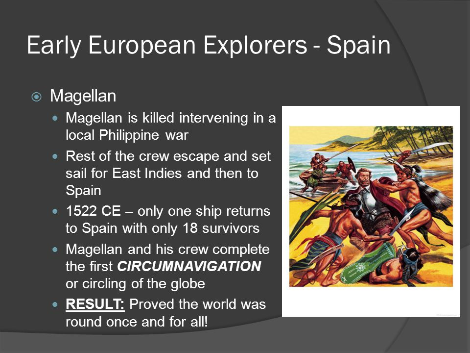Early European Explorers - Spain  Magellan Magellan is killed intervening in a local Philippine war Rest of the crew escape and set sail for East Ind
