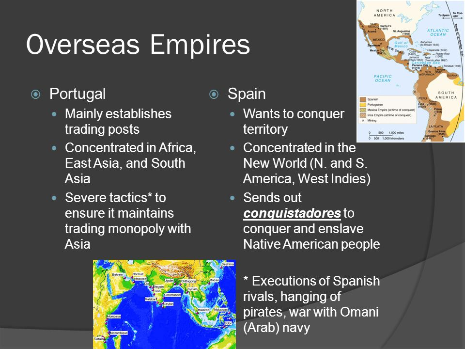 Overseas Empires  Portugal Mainly establishes trading posts Concentrated in Africa, East Asia, and South Asia Severe tactics* to ensure it maintains