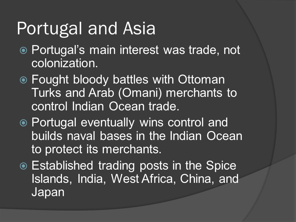 Portugal and Asia  Portugal's main interest was trade, not colonization.  Fought bloody battles with Ottoman Turks and Arab (Omani) merchants to con
