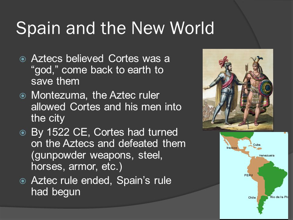 """Spain and the New World  Aztecs believed Cortes was a """"god,"""" come back to earth to save them  Montezuma, the Aztec ruler allowed Cortes and his men"""