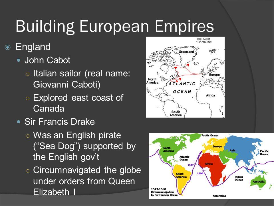 Building European Empires  England John Cabot ○ Italian sailor (real name: Giovanni Caboti) ○ Explored east coast of Canada Sir Francis Drake ○ Was a
