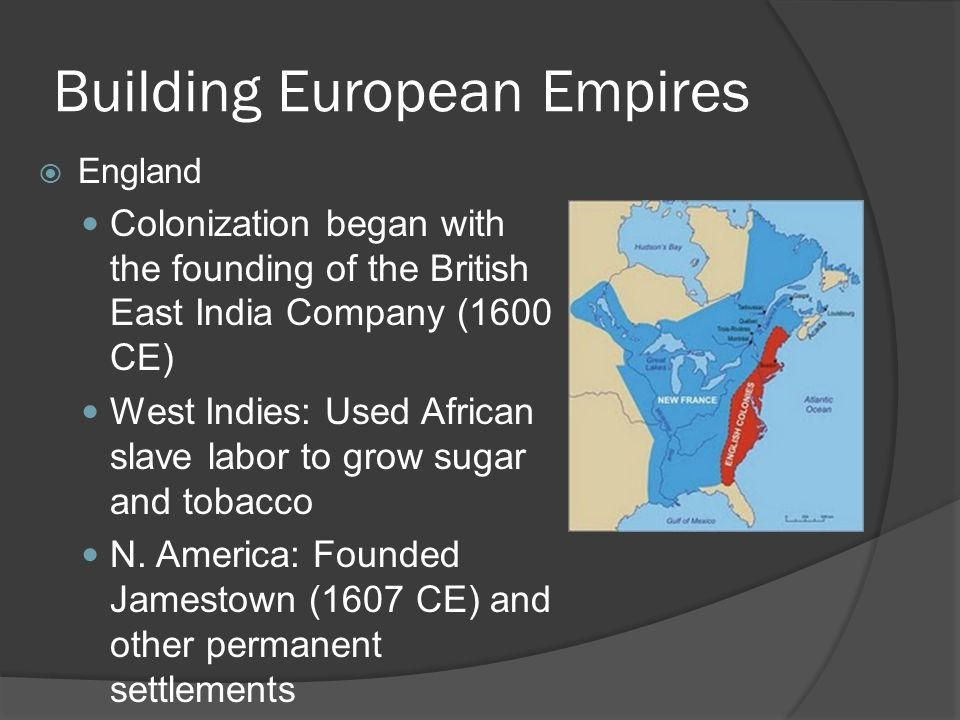 Building European Empires  England Colonization began with the founding of the British East India Company (1600 CE) West Indies: Used African slave l