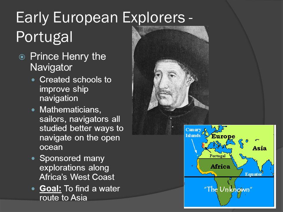 Early European Explorers - Portugal  Prince Henry the Navigator Created schools to improve ship navigation Mathematicians, sailors, navigators all st
