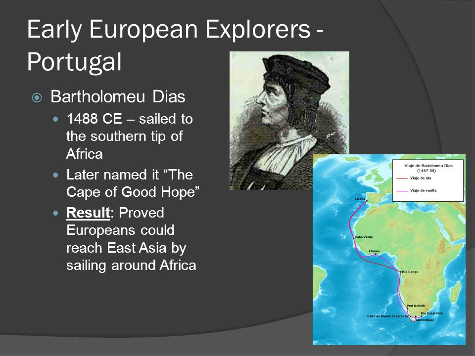 """Early European Explorers - Portugal  Bartholomeu Dias 1488 CE – sailed to the southern tip of Africa Later named it """"The Cape of Good Hope"""" Result: P"""