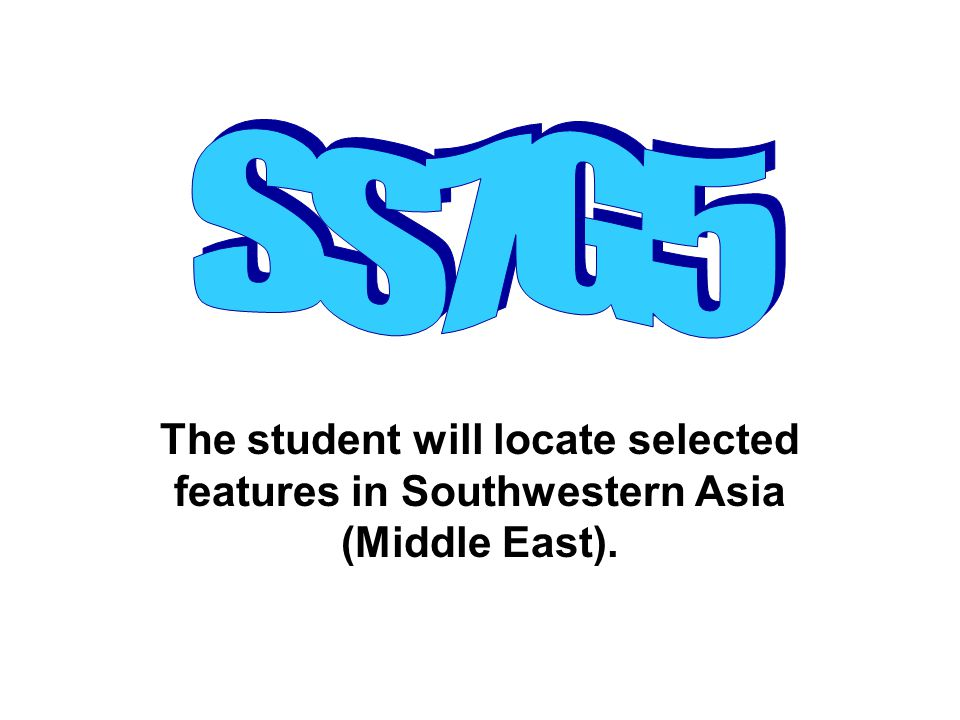 The student will locate selected features in Southwestern Asia (Middle East).