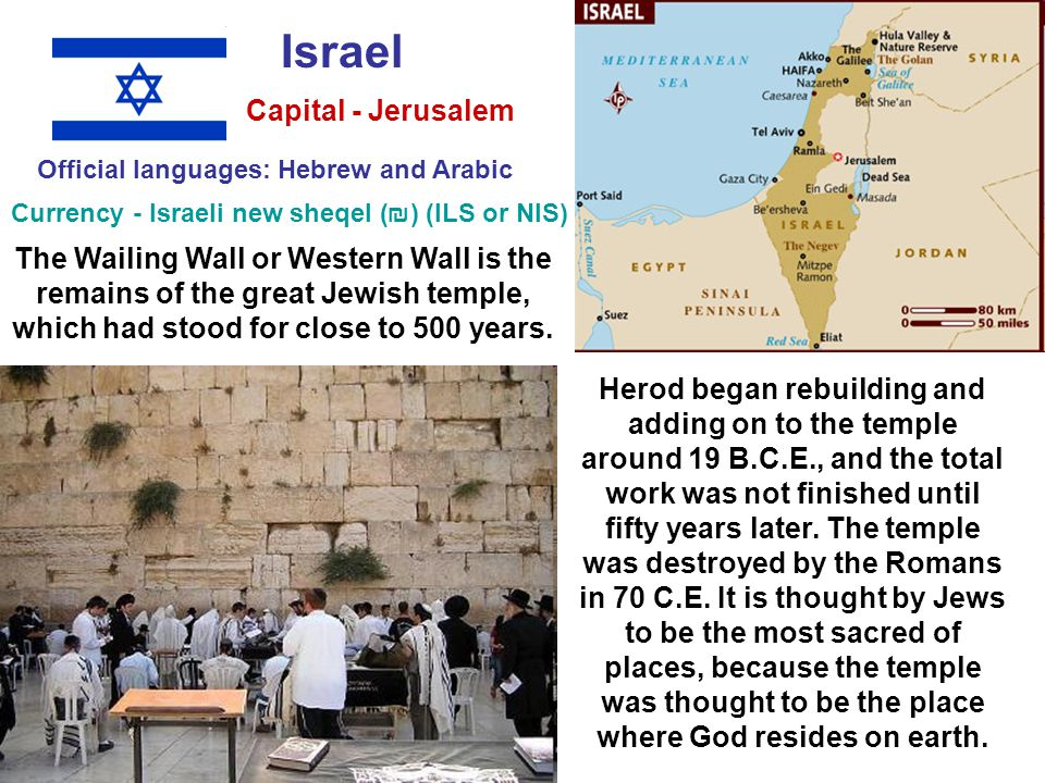 Israel Official languages: Hebrew and Arabic Currency - Israeli new sheqel (₪‎) (ILS or NIS) Capital - Jerusalem Herod began rebuilding and adding on to the temple around 19 B.C.E., and the total work was not finished until fifty years later.