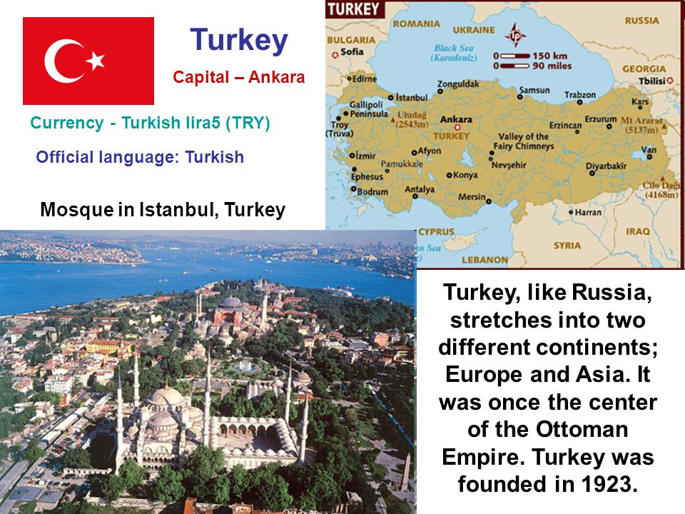 Turkey Currency - Turkish lira5 (TRY) Capital – Ankara Official language: Turkish Mosque in Istanbul, Turkey Turkey, like Russia, stretches into two different continents; Europe and Asia.