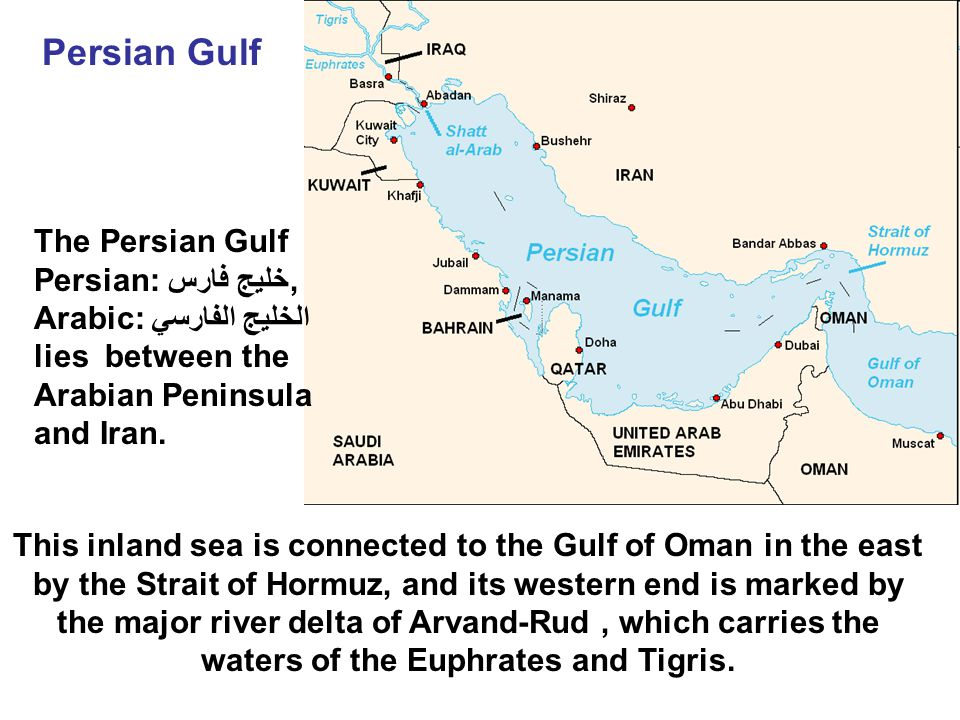 Persian Gulf This inland sea is connected to the Gulf of Oman in the east by the Strait of Hormuz, and its western end is marked by the major river delta of Arvand-Rud, which carries the waters of the Euphrates and Tigris.