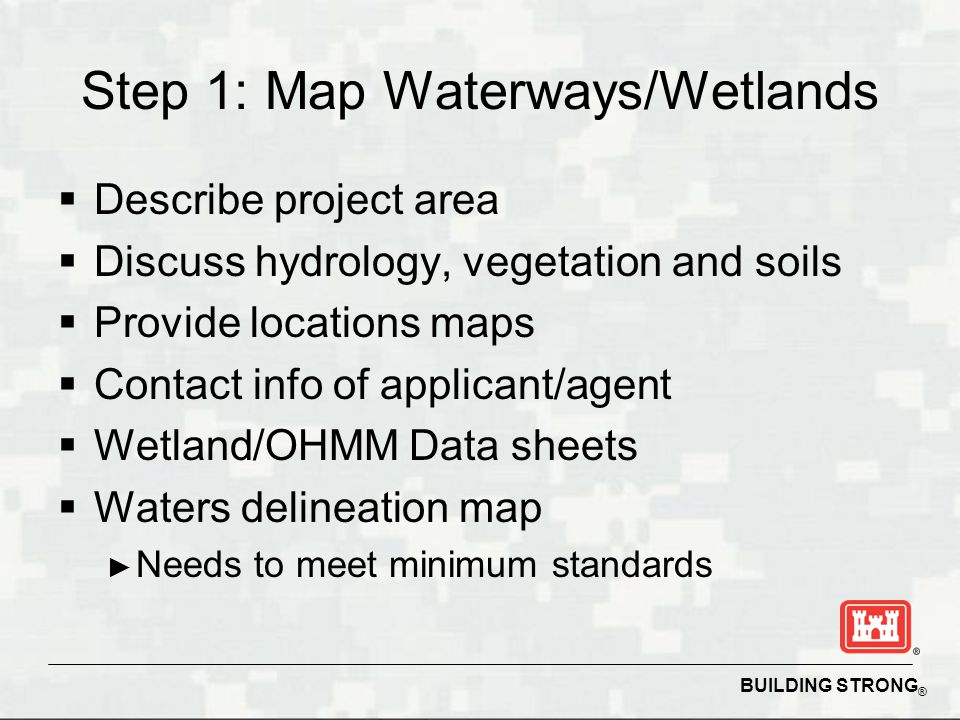 BUILDING STRONG ® Step 1: Map Waterways/Wetlands  Describe project area  Discuss hydrology, vegetation and soils  Provide locations maps  Contact