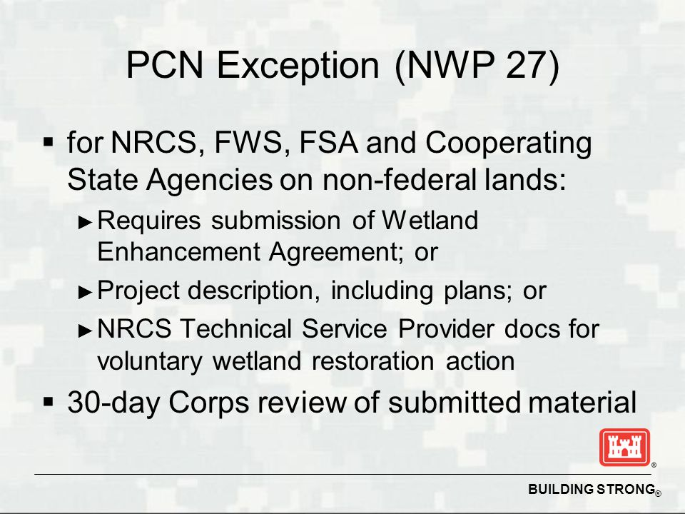 BUILDING STRONG ® PCN Exception (NWP 27)  for NRCS, FWS, FSA and Cooperating State Agencies on non-federal lands: ► Requires submission of Wetland En