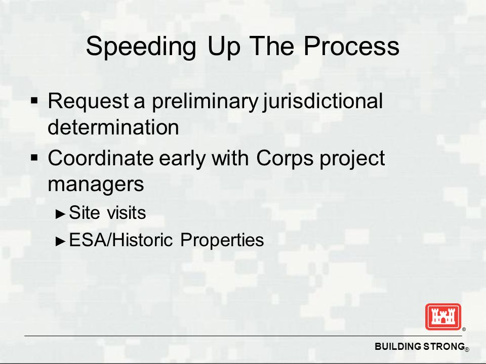 BUILDING STRONG ® Speeding Up The Process  Request a preliminary jurisdictional determination  Coordinate early with Corps project managers ► Site visits ► ESA/Historic Properties