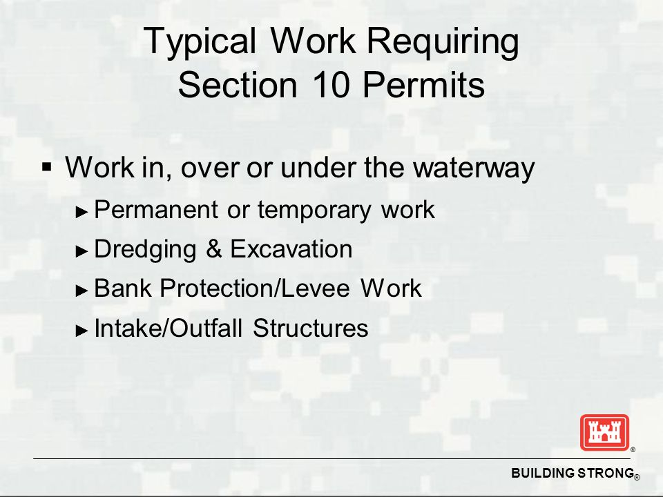 BUILDING STRONG ® Typical Work Requiring Section 10 Permits  Work in, over or under the waterway ► Permanent or temporary work ► Dredging & Excavation ► Bank Protection/Levee Work ► Intake/Outfall Structures