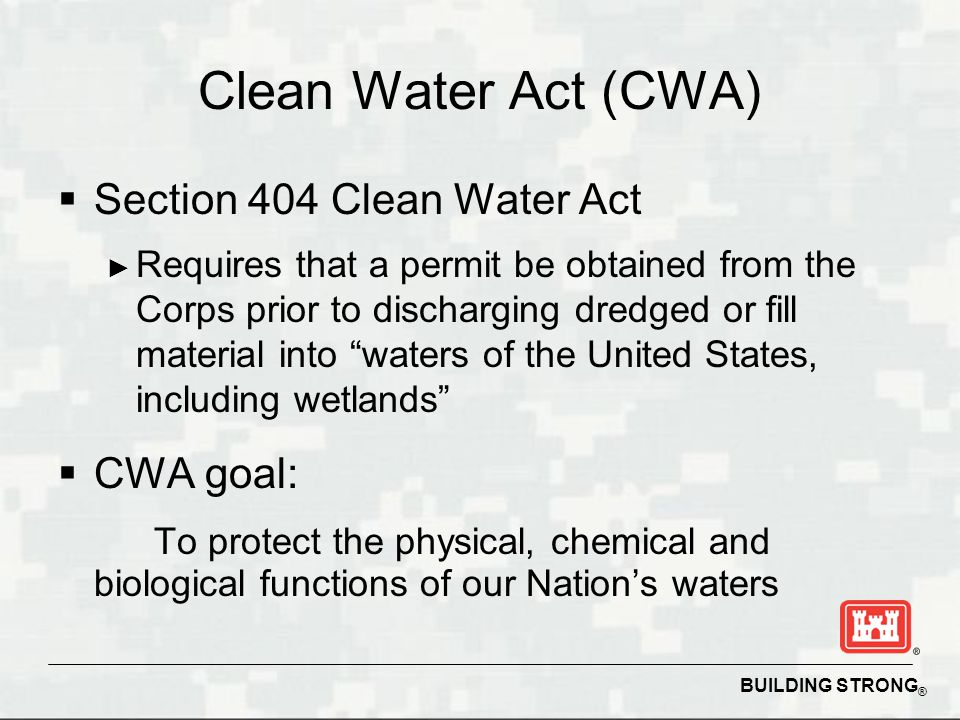BUILDING STRONG ® Clean Water Act (CWA)  Section 404 Clean Water Act ► Requires that a permit be obtained from the Corps prior to discharging dredged or fill material into waters of the United States, including wetlands  CWA goal: To protect the physical, chemical and biological functions of our Nation's waters