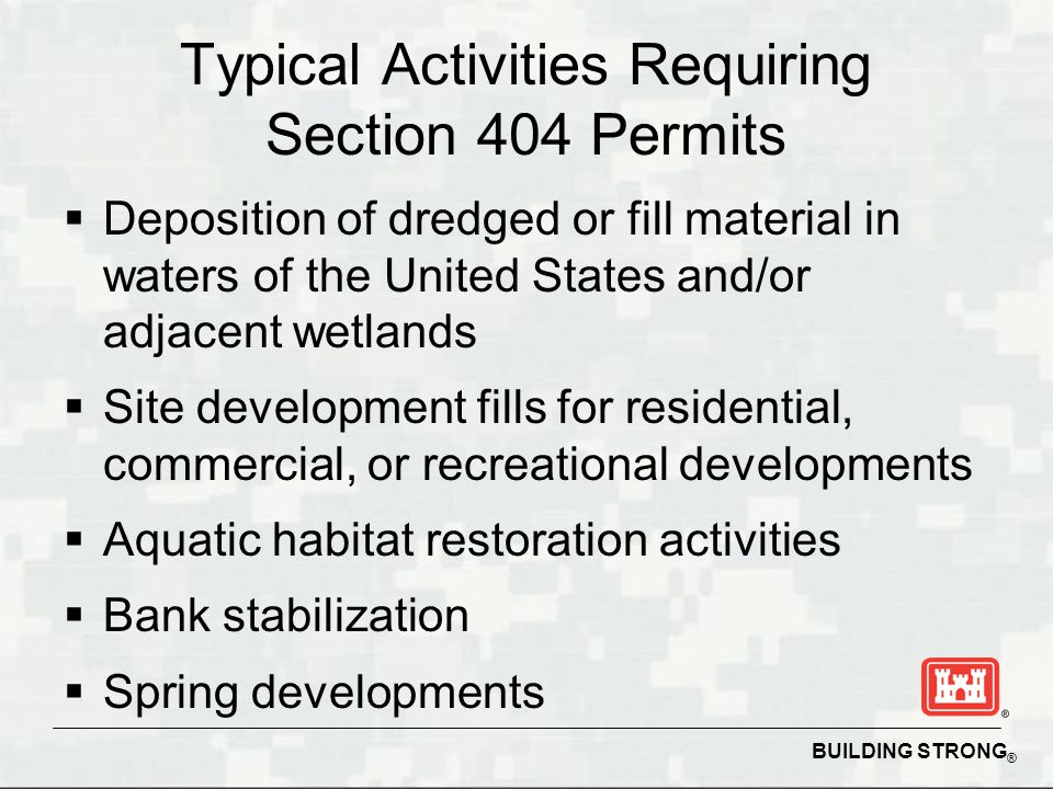BUILDING STRONG ® Typical Activities Requiring Section 404 Permits  Deposition of dredged or fill material in waters of the United States and/or adjacent wetlands  Site development fills for residential, commercial, or recreational developments  Aquatic habitat restoration activities  Bank stabilization  Spring developments
