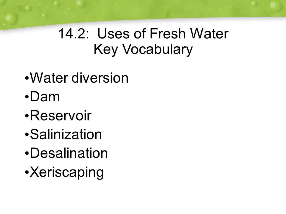 14.2: Uses of Fresh Water Key Vocabulary Water diversion Dam Reservoir Salinization Desalination Xeriscaping Water diversion Dam Reservoir Salinization Desalination Xeriscaping
