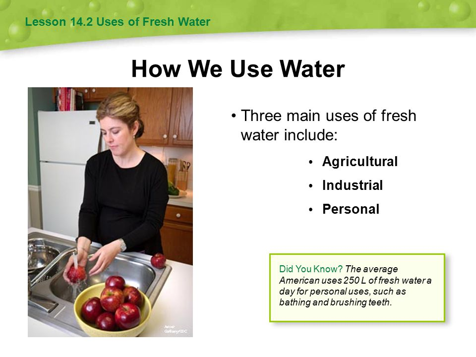 How We Use Water Lesson 14.2 Uses of Fresh Water Three main uses of fresh water include: Agricultural Industrial Personal Did You Know? The average Am