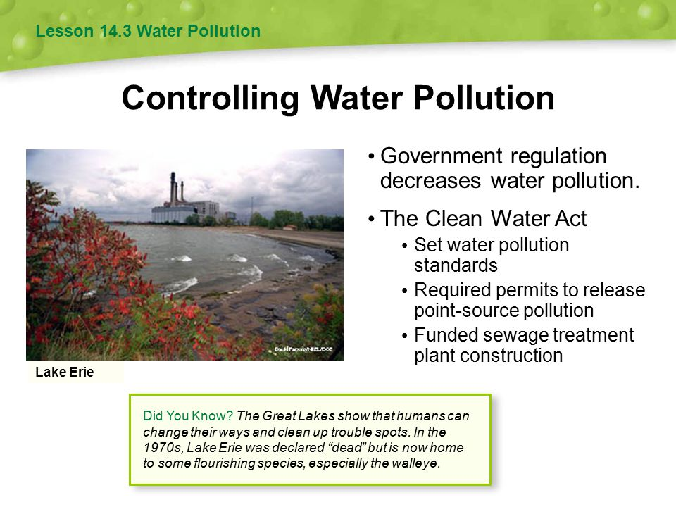 Controlling Water Pollution Government regulation decreases water pollution. The Clean Water Act Set water pollution standards Required permits to rel