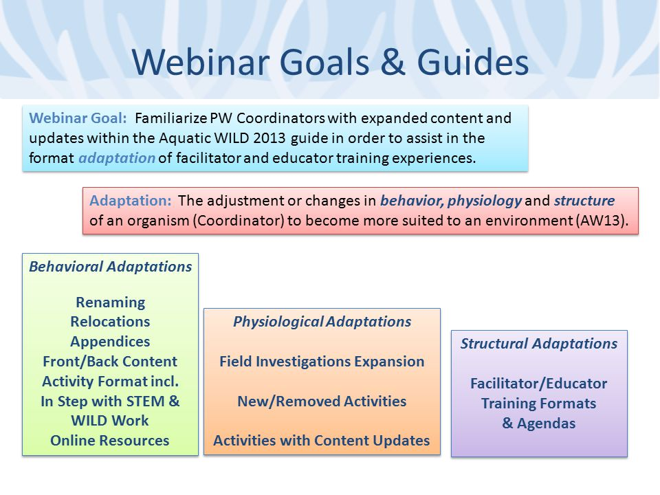 Webinar Goals & Guides Adaptation: The adjustment or changes in behavior, physiology and structure of an organism (Coordinator) to become more suited to an environment (AW13).