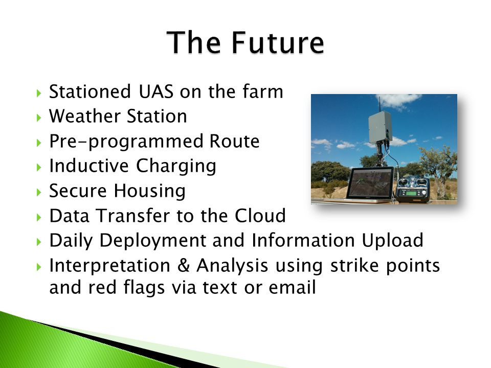  Stationed UAS on the farm  Weather Station  Pre-programmed Route  Inductive Charging  Secure Housing  Data Transfer to the Cloud  Daily Deployment and Information Upload  Interpretation & Analysis using strike points and red flags via text or email