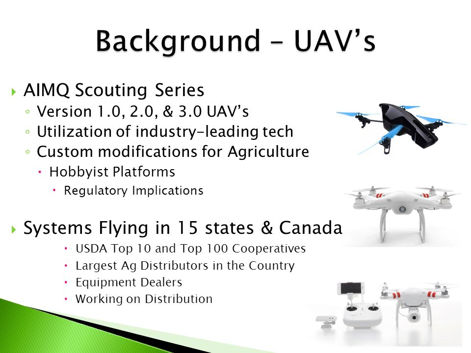  AIMQ Scouting Series ◦ Version 1.0, 2.0, & 3.0 UAV's ◦ Utilization of industry-leading tech ◦ Custom modifications for Agriculture  Hobbyist Platforms  Regulatory Implications  Systems Flying in 15 states & Canada  USDA Top 10 and Top 100 Cooperatives  Largest Ag Distributors in the Country  Equipment Dealers  Working on Distribution