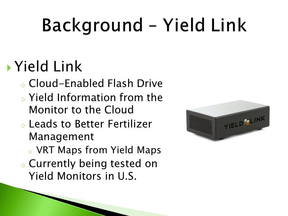  Yield Link o Cloud-Enabled Flash Drive o Yield Information from the Monitor to the Cloud o Leads to Better Fertilizer Management o VRT Maps from Yield Maps o Currently being tested on Yield Monitors in U.S.
