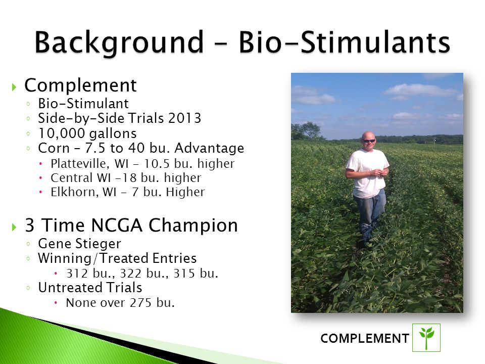 COMPLEMENT  Complement ◦ Bio-Stimulant ◦ Side-by-Side Trials 2013 ◦ 10,000 gallons ◦ Corn – 7.5 to 40 bu.
