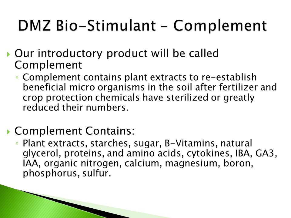  Our introductory product will be called Complement ◦ Complement contains plant extracts to re-establish beneficial micro organisms in the soil after fertilizer and crop protection chemicals have sterilized or greatly reduced their numbers.