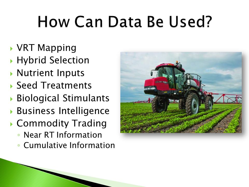  VRT Mapping  Hybrid Selection  Nutrient Inputs  Seed Treatments  Biological Stimulants  Business Intelligence  Commodity Trading ◦ Near RT Information ◦ Cumulative Information