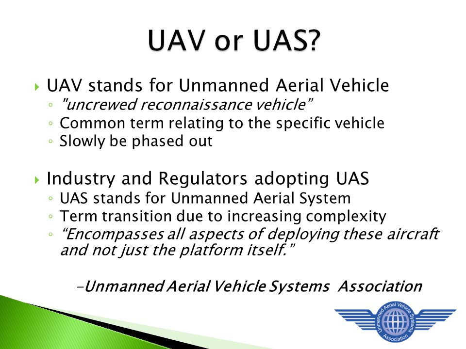  UAV stands for Unmanned Aerial Vehicle ◦ uncrewed reconnaissance vehicle ◦ Common term relating to the specific vehicle ◦ Slowly be phased out  Industry and Regulators adopting UAS ◦ UAS stands for Unmanned Aerial System ◦ Term transition due to increasing complexity ◦ Encompasses all aspects of deploying these aircraft and not just the platform itself. -Unmanned Aerial Vehicle Systems Association