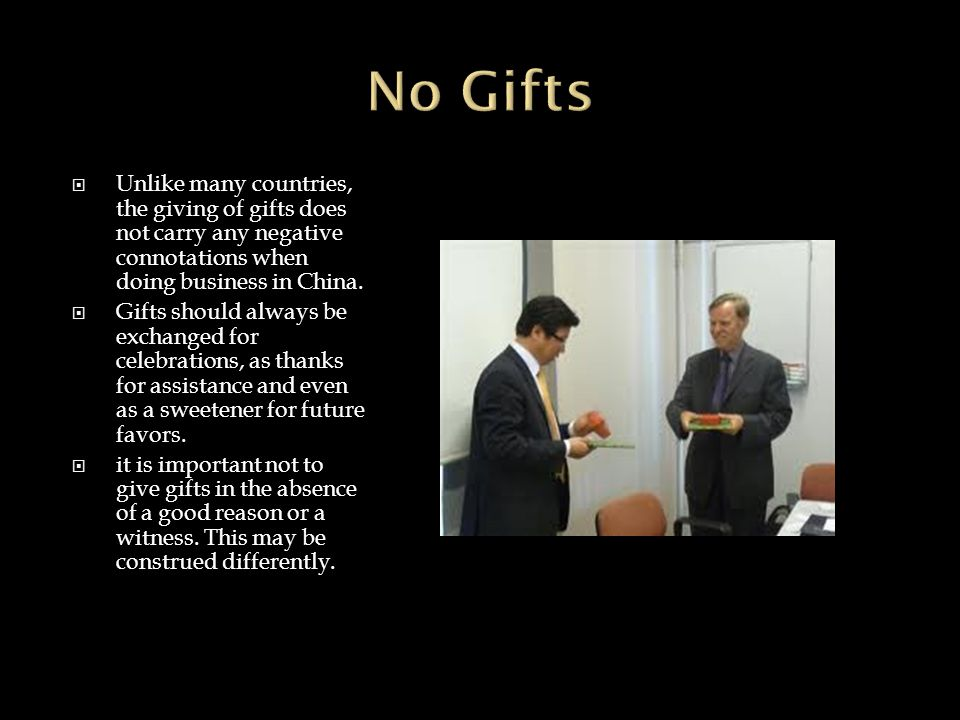  Unlike many countries, the giving of gifts does not carry any negative connotations when doing business in China.