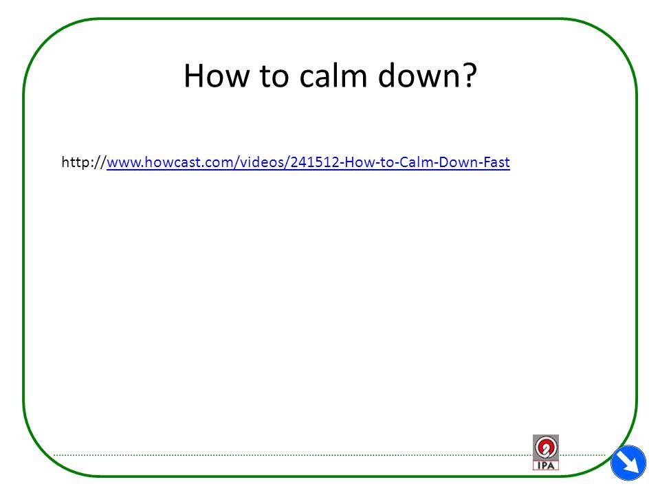 How to calm down? http://www.howcast.com/videos/241512-How-to-Calm-Down-Fastwww.howcast.com/videos/241512-How-to-Calm-Down-Fast