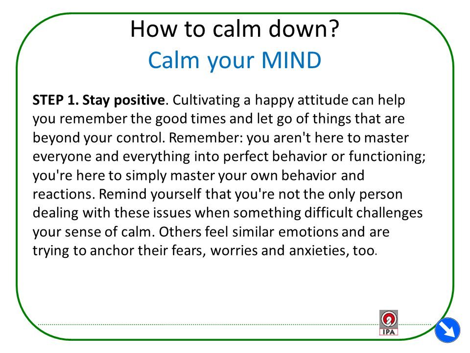 How to calm down? Calm your MIND STEP 1. Stay positive. Cultivating a happy attitude can help you remember the good times and let go of things that ar